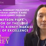 Dr. Meyeon Park – Autosomal Dominant Polycystic Kidney Disease (ADPKD) A Rare Progressive Kidney Disease