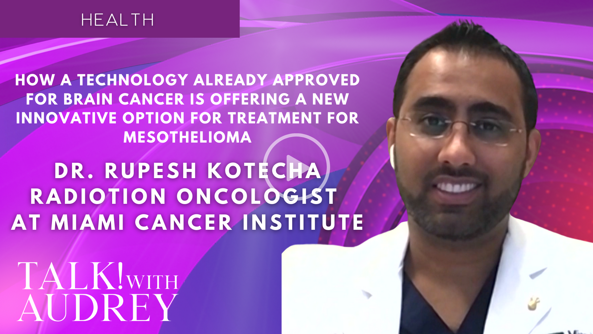 Dr. Rupesh Kotecha, Radiation Oncologist at Miami Cancer Institute – How a Technology Already Approved for Brain Cancer Is Offering a New Innovative Option for Treatment for Mesothelioma